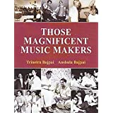 Those Magnificent Music Makers (The Life, Times And Musical Endeavours Of The Greatest Indian Music Directors)by Trinetra Bajpai