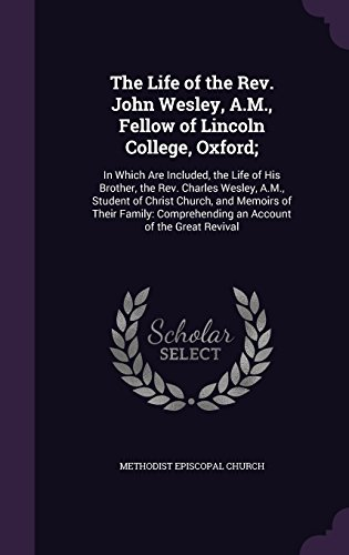 The Life of the Rev. John Wesley, A.M., Fellow of Lincoln College, Oxford;: In Which Are Included, the Life of His Brother, the Rev. Charles Wesley, ... Comprehending an Account of the Great Revival