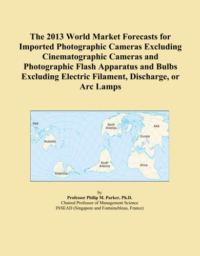 The 2013 World Market Forecasts For Imported Photographic Cameras Excluding Cinematographic Cameras And Photographic Flash Apparatus And Bulbs Excluding Electric Filament, Discharge, Or Arc Lamps