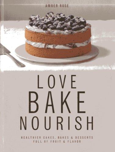 Love, Bake, Nourish: Healthier Cakes, Bakes & Desserts Full of Fruit & Flavor