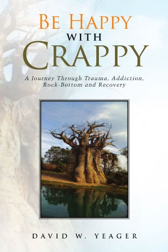 Book: Be Happy with Crappy - A Journey Through Trauma, Addiction, Rock-Bottom and Recovery by David W. Yeager