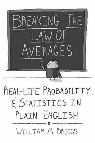 Breaking the Law of Averages: Real-Life Probability and Statistics in Plain English: William M. Briggs: 9780557019908: Amazon.com: Books