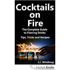 Cocktails on Fire - The Complete Guide to Flaming Drinks (Tips, Tricks and Recipes) (English Edition)