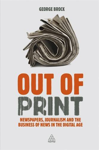 Out Of Print  Newspapers  Journalism And The Business Of News In The Digital Age