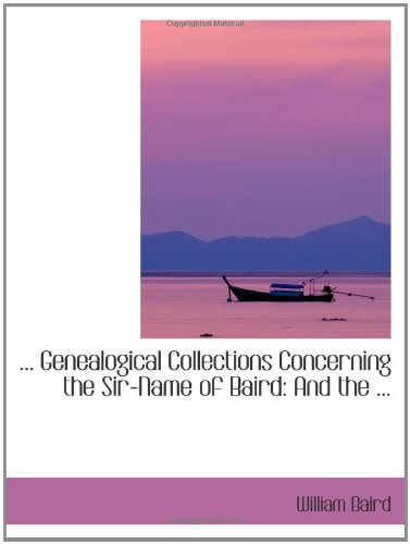 ... Genealogical Collections Concerning the Sir-Name of Baird: And the ...