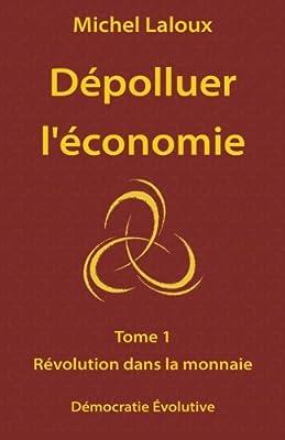 Dépolluer l'économie: Tome 1 - Révolution dans la monnaie de Michel Laloux