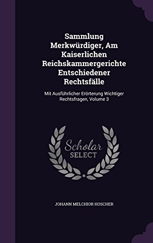 Sammlung Merkwürdiger, Am Kaiserlichen Reichskammergerichte Entschiedener Rechtsfälle: Mit Ausführlicher Erörterung Wichtiger Rechtsfragen, Volume 3
