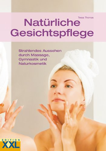 Natürliche Gesichtspflege: Strahlendes Aussehen durch Massage, Gymnastik und Naturkosmetik