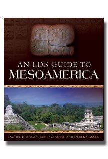 An LDS Guide to Mesoamerica by Daniel Johnson, Jared Cooper and Derek Gasser- Discover Sites from the Book of Mormon Lands Which are Accessible and How to Get There- Extensively Researched Histories of the Ancient Cultures Complete With Pictures