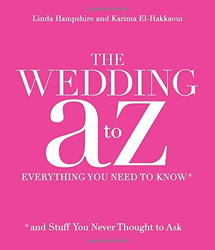 The Wedding A to Z: Everything You Need to Know ... and Stuff You Never Thought to Ask