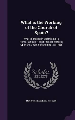 What is the Working of the Church of Spain?: What is Implied in Submitting to Rome? What is it That Presses Hardest Upon the Church of England? : a Tract