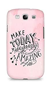 AMEZ make today ridiculously amazing Back Cover For Samsung Galaxy S3 i9300