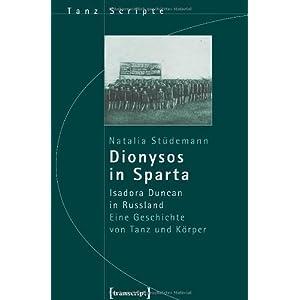 Dionysos in Sparta: Isadora Duncan in Russland. Eine Geschichte von Tanz und Körper