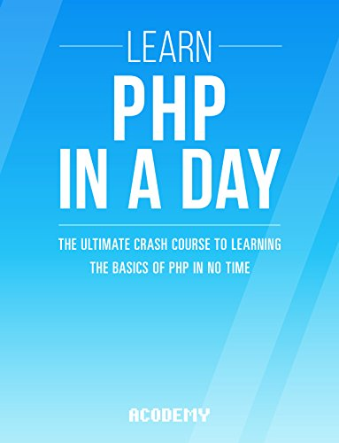 PHP: Learn PHP In A DAY! - The Ultimate Crash Course to Learning the Basics of the PHP In No Time (PHP, PHP Programming, PHP Course, PHP Development, PHP Books) (English Edition)