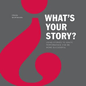 What's Your Story?: Using Stories to Ignite Performance and Be More Successful | [Craig Wortmann]