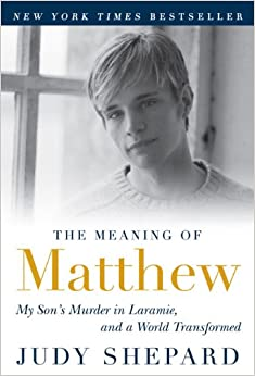 The Meaning of Matthew: My Son's Murder in Laramie, and a World Transformed by Judy Shepard