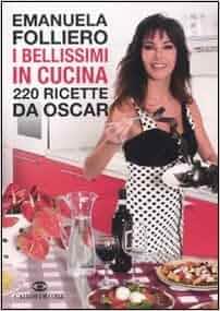 I bellissimi in cucina. 220 ricette da Oscar: Emanuela