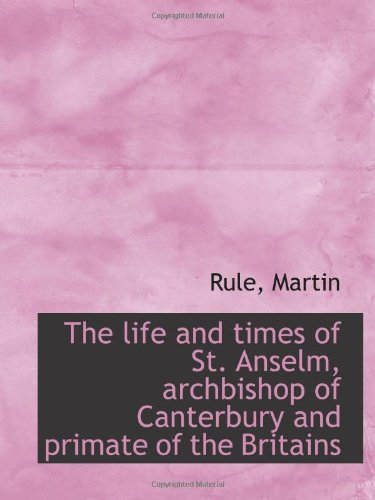 The life and times of St. Anselm, archbishop of Canterbury and primate of the Britains