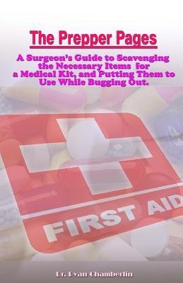 [ The Prepper Pages: A Surgeon's Guide to Scavenging Items for a Medical Kit, and Putting Them to Use While Bugging Out BY Chamberlin, Ryan ( Author ) ] { Paperback } 2014