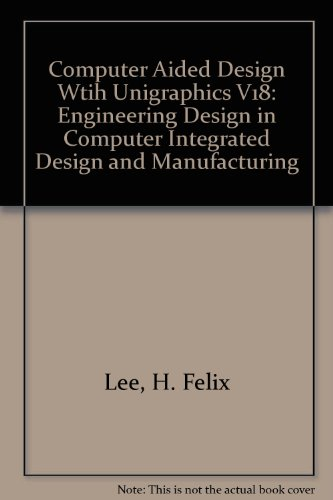 Computer Aided Design Wtih Unigraphics V18: Engineering Design in Computer Integrated Design and Manufacturing