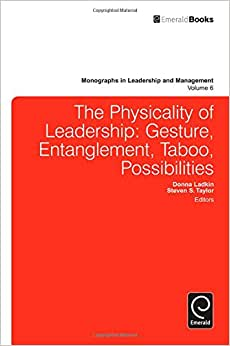 The Physicality Of Leadership: Gesture, Entanglement, Taboo, Possibilities (Monographs In Leadership And Management)