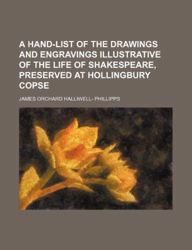 A Hand-List of the Drawings and Engravings Illustrative of the Life of Shakespeare, Preserved at Hollingbury Copse