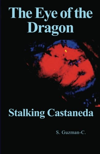 The Eye of the Dragon: Stalking Castaneda: S. Guzman-C.: 9781461115922: Amazon.com: Books