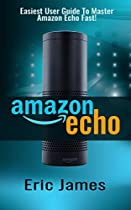 Amazon Echo: Easiest User Guide To Master Amazon Echo Fast! (Amazon Echo, Amazon Echo User Guide, Amazon Echo Manual, Alexa Book 1)