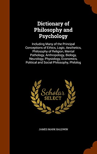 Dictionary of Philosophy and Psychology: Including Many of the Principal Conceptions of Ethics, Logic, Aesthetics, Philosophy of Religion, Mental ... Political and Social Philosophy, Philolog