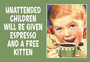 (13x19) Unattended Children Will Be Given Espresso Free Kitten Funny Poster