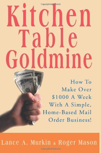 Cocina mesa Goldmine: Cómo hacer más de $ 1000 a la semana con un negocio de pedidos por correo Simple, en el hogar!