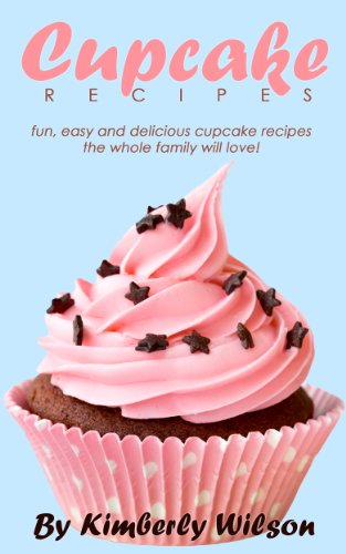 Cupcake Recipes: Fun, Easy And Delicious Cupcake Recipes The Whole Family Will Love! by Kimberley Wilson