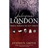Underground London: Travels Beneath the City Streetsby Stephen Smith