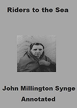 an examination of john synges riders to the sea 'riders to the sea' by john millington synge combines both modern and classical elements in it the play is modern in that it deals with the sorrows and predicaments of a common human being and it is classical in that it maintains the classical principles of drama as laid down in aristotle's poetic.