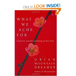 What We Ache For: Creativity and the Unfolding of Your Soul Oriah Mountain Dreamer