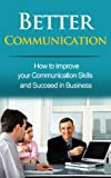 Better Communication: How to Improve your Communication Skills and Succeed in Business