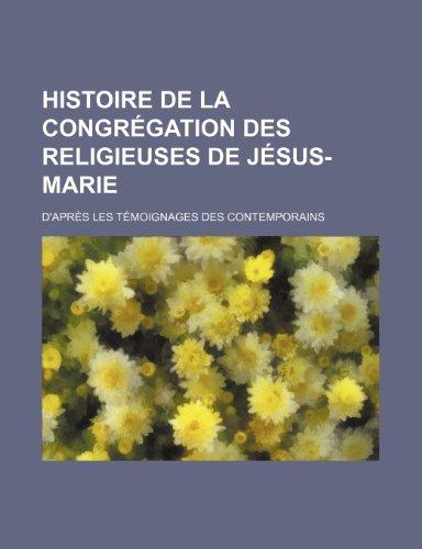 Histoire de La Congrégation Des Religieuses de Jésus-Marie; D'après Les Témoignages Des Contemporains