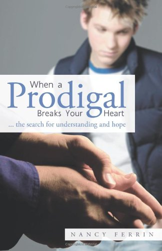 When a Prodigal Breaks Your Heart: ... the Search for Understanding and Hope