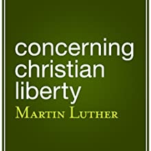 Concerning Christian Liberty Audiobook by Martin Luther Narrated by Eric Brooks