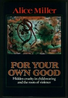 For Your Own Good: Hidden Cruelty in Child-Rearing and the Roots of Violence (Alice Miller For Your Own Good compare prices)