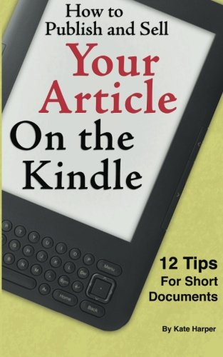 How to Publish and Sell Your Article on the Kindle: 12 Beginner Tips for Short Documents