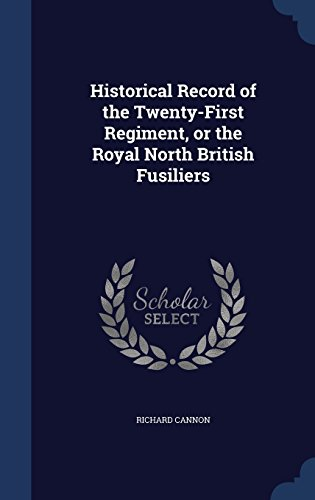 Historical Record of the Twenty-First Regiment, or the Royal North British Fusiliers