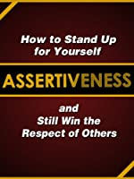 Assertiveness: How to Stand Up for Yourself and Still Win the Respect of Others (English Edition)