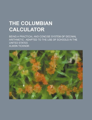 The Columbian calculator; being a practical and concise system of decimal arithmetic  adapted to the use of schools in the United States