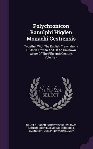 Polychronicon Ranulphi Higden Monachi Cestrensis: Together With The English Translations Of John Trevisa And Of An Unknown Writer Of The Fifteenth Century, Volume 4