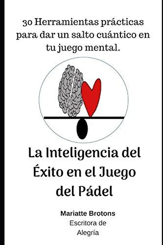 La Inteligencia del Exito en el Juego del Padel: 30 Herramientas practicas para dar un salto cuantico en tu juego mental. (Spanish Edition) [Brotons, Mariatte] (Tapa Blanda)