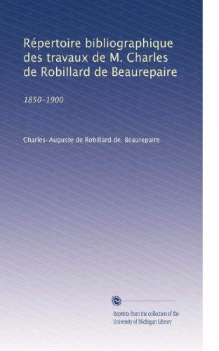 repertoire-bibliographique-des-travaux-de-m-charles-de-robillard-de-beaurepaire-1850-1900-french-edi
