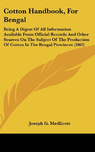 Cotton Handbook, for Bengal: Being a Digest of All Information Available from Official Records and Other Sources on the Subject of the Production o