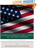 America's Greatest First Ladies of the 20th Century: The Lives and Legacies of Eleanor Roosevelt, Jackie Kennedy and Hillary Clinton