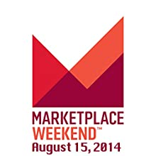 Marketplace Weekend, August 15, 2014  by Lizzie O'Leary Narrated by Lizzie O'Leary